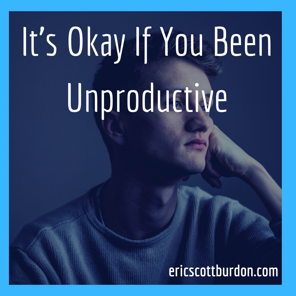 It's Okay If You Been Unproductive